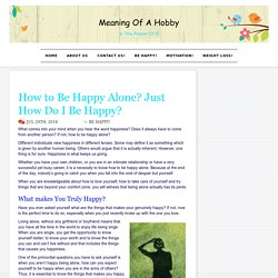 How to Be Happy Alone? Just How Do I Be Happy? - Meaning Of A Hobby