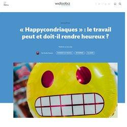 «Happycondriaques» : le travail peut et doit-il rendre heureux ? - Widoobiz