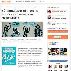«Счастье для тех, кто не выносит позитивного мышления» - HappyRoots.ru