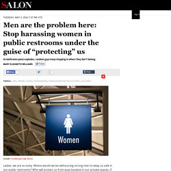 "Men are the problem here: Stop harassing women in public restrooms under the guise of ""protecting"" us"
