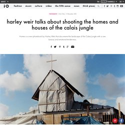 harley weir talks about shooting the homes and houses of the calais jungle