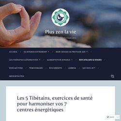 Les 5 Tibétains, exercices de santé pour harmoniser vos 7 centres énergétiques – Plus zen la vie