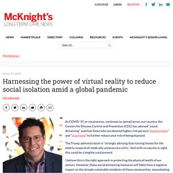 Harnessing the power of virtual reality to reduce social isolation amid a global pandemic - Marketplace - McKnight's Long Term Care News