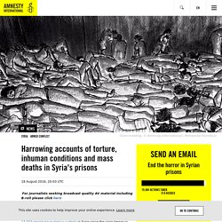 Harrowing accounts of torture, inhuman conditions and mass deaths in Syria's prisons