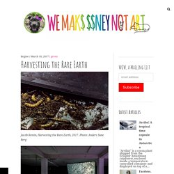Harvesting the Rare Earth – We Make Money Not Art