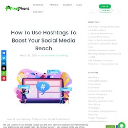 How To Use Hashtags To Boost Your Social Media Reach 2021