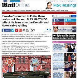 If we don't stand up to Putin, there really could be war: MAX HASTINGS tells of his fears after the Kremlin and Nato's sabre rattling