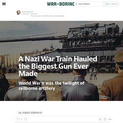 A Nazi War Train Hauled the Biggest Gun Ever Made — War Is Boring