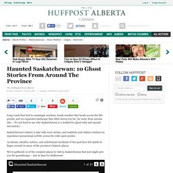 Haunted Saskatchewan: 10 Ghost Stories From Around The Province