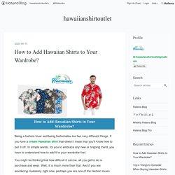 How to Add Hawaiian Shirts to Your Wardrobe? - hawaiianshirtoutlet