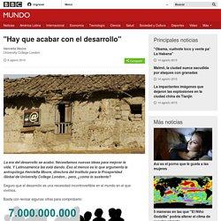 """""""Hay que acabar con el desarrollo"""" - BBC Mundo"""