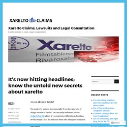 It's now hitting headlines; know the untold new secrets about xarelto – Xarelto Claims, Lawsuits and Legal Consultation