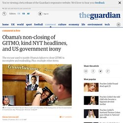 Obama's non-closing of GITMO, kind NYT headlines, and US government irony