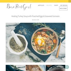 Healing Turkey Soup with Poached Eggs & Seaweed Gomasio — Bare Root Girl