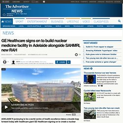 GE Healthcare signs on to build nuclear medicine facility in Adelaide alongside SAHMRI, new RAH