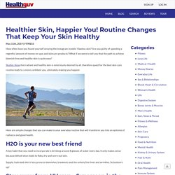 Healthier Skin, Happier You! Routine Changes That Keep Your Skin Healthy