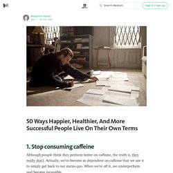 50 Ways Happier, Healthier, And More Successful People Live On Their Own Terms — Life Learning