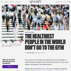 The healthiest people in the world don't go to the gym — Quartzy