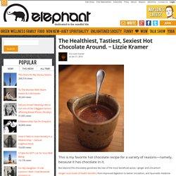 The Healthiest, Tastiest, Sexiest Hot Chocolate Around. ~ Lizzie Kramer