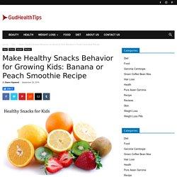Make Healthy Snacks Behavior for Growing Kids: Banana or Peach Smoothie Recipe - Gud Health Tips