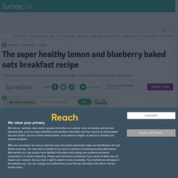 The super healthy lemon and blueberry baked oats breakfast recipe - Surrey Live