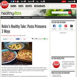 Robin's Healthy Take: Pasta Primavera 3 Ways