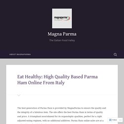 Eat Healthy: High Quality Based Parma Ham Online From Italy – Magna Parma