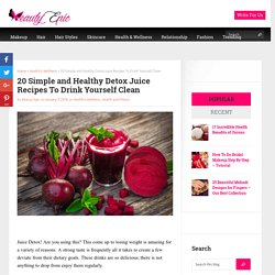 20 Simple and Healthy Detox Juice Recipes To Drink Yourself Clean - Beauty Epic