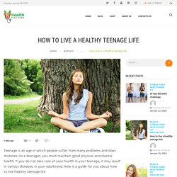 HOW TO LIVE A HEALTHY TEENAGE LIFE USING HEALTHY TIPS