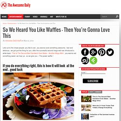 So We Heard You Like Waffles – Then You're Gonna Love This – The Awesome Daily - Your daily dose of awesome