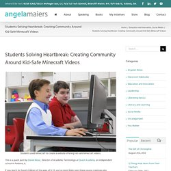 Students Solving Heartbreak: Creating Community Around Kid-Safe Minecraft Videos - Angela Maiers