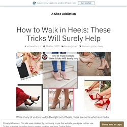 How to Walk in Heels: These Tricks Will Surely Help – A Shoe Addiction