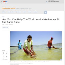 Yes, You Can Help The World And Make Money At The Same Time : Goats and Soda