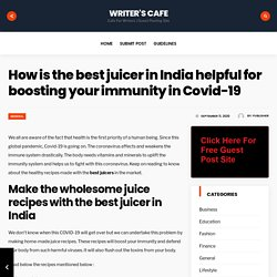 How is the best juicer in India helpful for boosting your immunity in Covid-19 – Writer's Cafe
