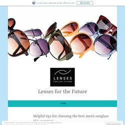 Helpful tips for choosing the best men's sunglass this summer – Lenses for the Future