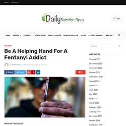 Be A Helping Hand For A Fentanyl Addict - Daily Nutrition News