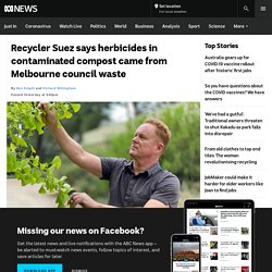 Recycler Suez says herbicides in contaminated compost came from Melbourne council waste