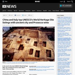 China and Italy top UNESCO's World Heritage Site listings with ancient city and Prosecco wine