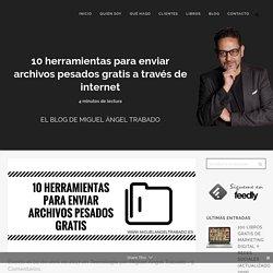 10 herramientas para enviar archivos pesados gratis a través de internet - Miguel Ángel Trabado