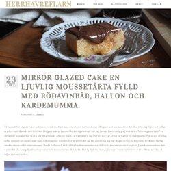Herrhavreflarn - Mirror Glazed cake en ljuvlig moussetårta fylld med rödavinbär, hallon och kardemumma.