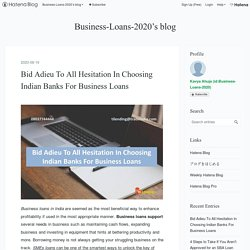 Bid Adieu To All Hesitation In Choosing Indian Banks For Business Loans - Business-Loans-2020's blog