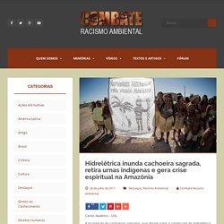 Hidrelétrica inunda cachoeira sagrada, retira urnas indígenas e gera crise espiritual na Amazônia