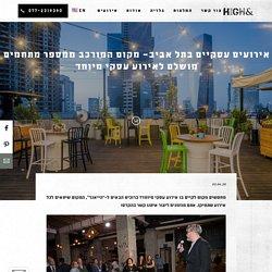 אירועים עסקיים בתל אביב– מקום המורכב ממספר מתחמים מושלם לאירוע עסקי מיוחד - HIGH&