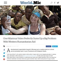 One Hilarious Video Perfectly Sums Up a Big Problem With Western Humanitarian Aid