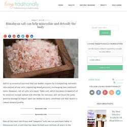Himalayan salt can help mineralize and detoxify the bodyThis is What Happens To The Body When You Eat Pink Himalayan Salt