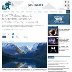 Slow TV: desafiando la hiperestimulación del entretenimiento comercial