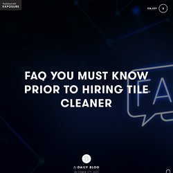 FAQ YOU MUST KNOW PRIOR TO HIRING TILE CLEANER