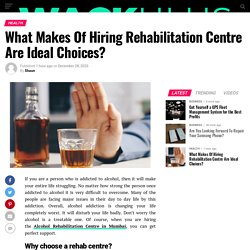 What Makes Of Hiring Rehabilitation Centre Are Ideal Choices?