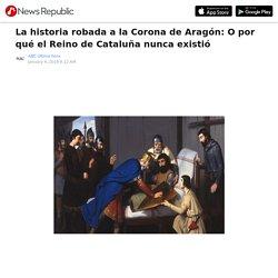 La historia robada a la Corona de Aragón: O por qué el Reino de Cataluña nunca existió