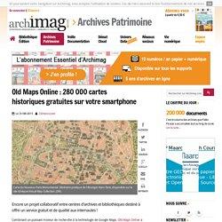 Old Maps Online : 280 000 cartes historiques gratuites sur votre smartphone